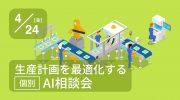 【4月24日 オンライン】生産計画の最適化に特化したAI個別相談会のご案内