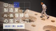 【10月22日】無料オンラインセミナー「製造業におけるAI×画像検品の落とし穴」開催