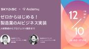 【12月10日】「【スカイディスク×Aidemy】ゼロからはじめる!製造業のAIビジネス実装~人材育成からプロジェクト設計まで~」開催