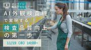 【11月19日】無料オンラインセミナー「AI外観検査機で実現する検査品質向上の第一歩」開催