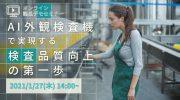 【1月27日】無料オンラインセミナー「AI外観検査機で実現する検査品質向上の第一歩」開催