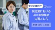 【2月24日】中小企業向け「製造業におけるAI×画像検品の落とし穴」無料オンラインセミナー開催