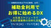 【11月開催】無料オンラインセミナー「補助金利用でお得に始めるDX 〜AI生産スケジューラで計画業務の効率化支援〜」開催