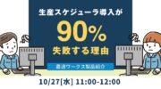 【10月27日】無料オンラインセミナー「生産スケジューラ導入が90%失敗する理由」開催